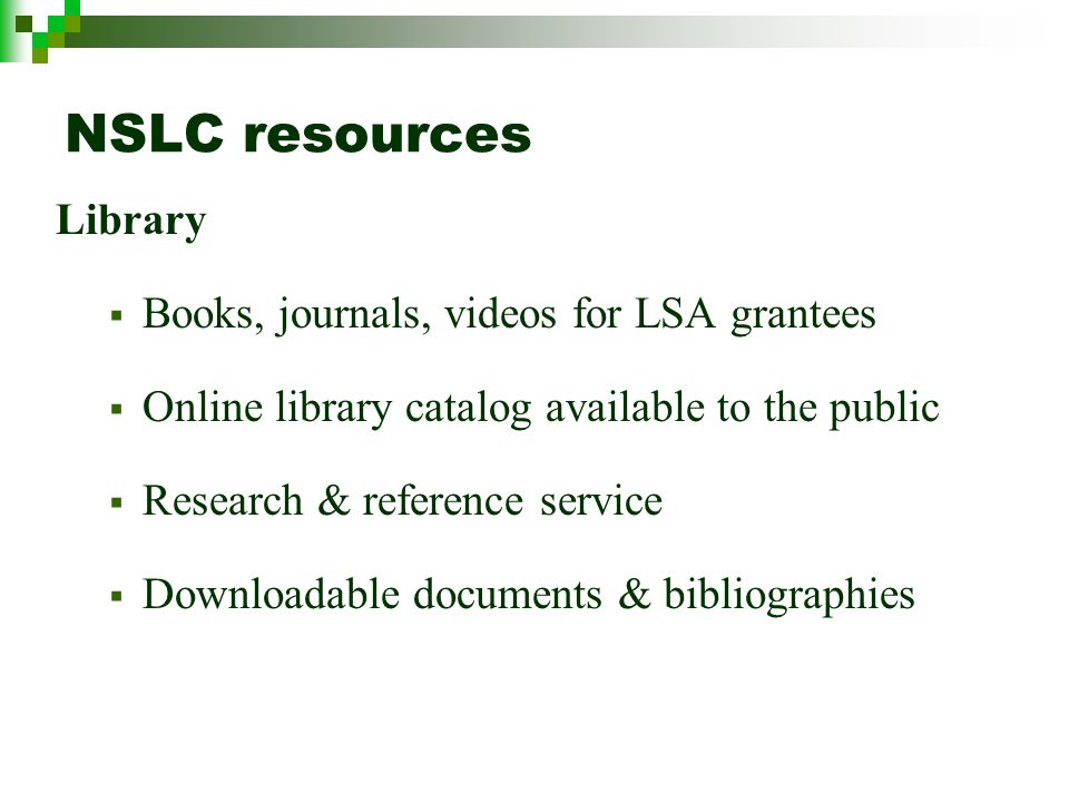 NSLC resources Library Books, journals, videos for LSA grantees Online library catalog available to the public Research & reference service Downloadable documents & bibliographies