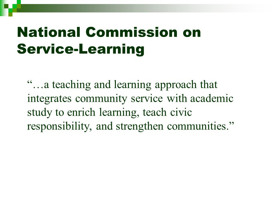 National Commission on Service-Learning …a teaching and learning approach that integrates community service with academic study to enrich learning, teach civic responsibility, and strengthen communities.