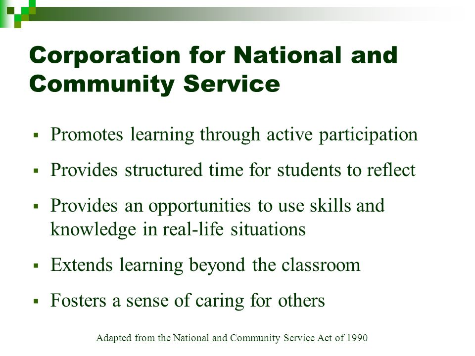 Adapted from the National and Community Service Act of 1990 Corporation for National and Community Service Promotes learning through active participation Provides structured time for students to reflect Provides an opportunities to use skills and knowledge in real-life situations Extends learning beyond the classroom Fosters a sense of caring for others