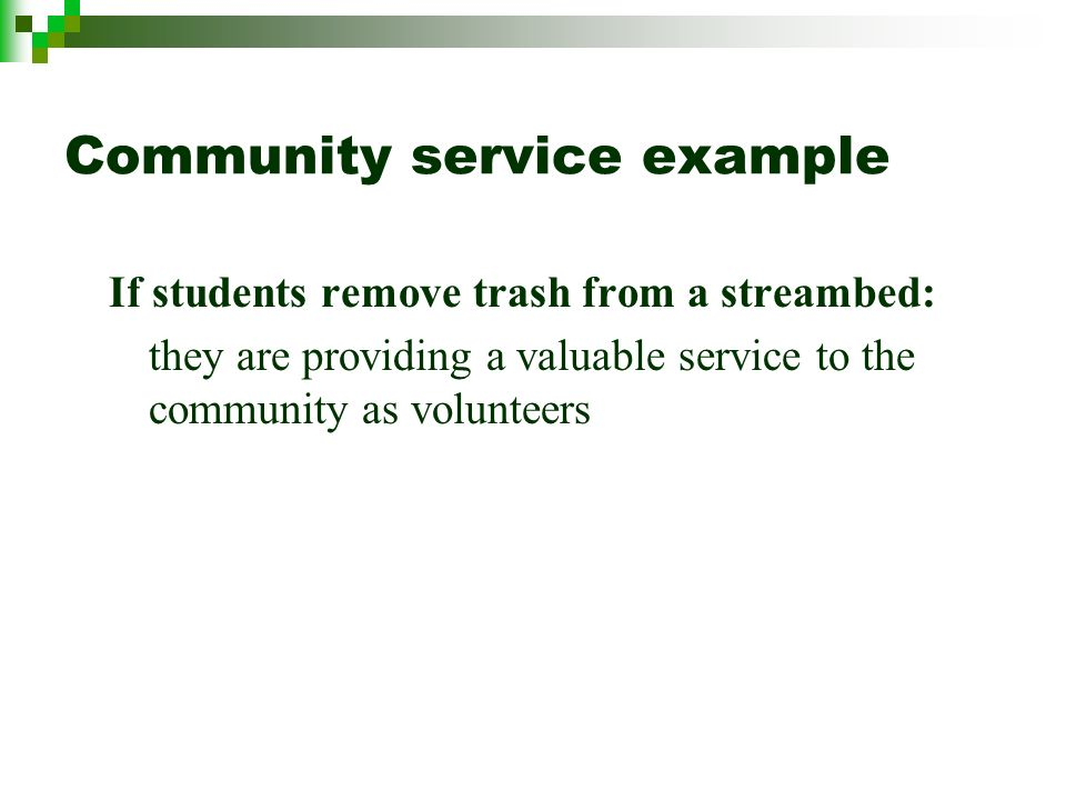 Community service example If students remove trash from a streambed: they are providing a valuable service to the community as volunteers