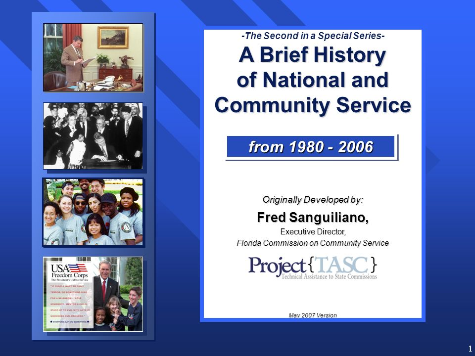 1 -The Second in a Special Series- A Brief History of National and Community Service Originally Developed by: Fred Sanguiliano, Executive Director, Florida Commission on Community Service Adapted by May 2007 Version from 1980 - 2006