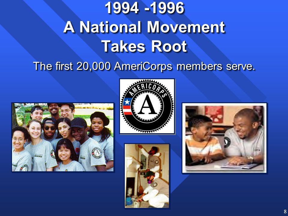 8 1994 -1996 A National Movement Takes Root The first 20,000 AmeriCorps members serve.