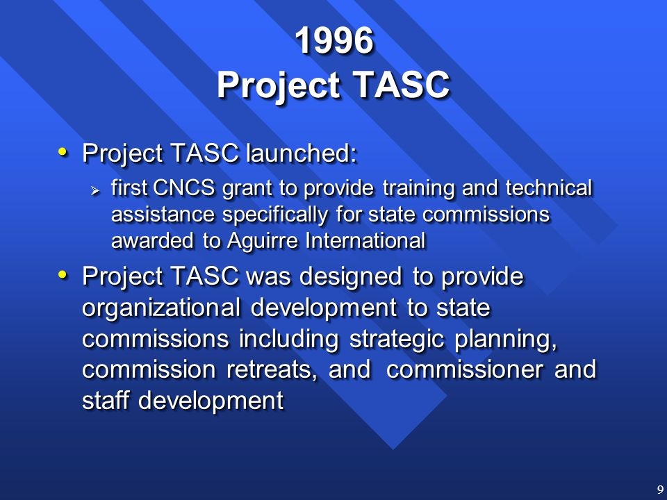 9 1996 Project TASC Project TASC launched: Project TASC launched: first CNCS grant to provide training and technical assistance specifically for state commissions awarded to Aguirre International first CNCS grant to provide training and technical assistance specifically for state commissions awarded to Aguirre International Project TASC was designed to provide organizational development to state commissions including strategic planning, commission retreats, and commissioner and staff development Project TASC was designed to provide organizational development to state commissions including strategic planning, commission retreats, and commissioner and staff development Project TASC launched: Project TASC launched: first CNCS grant to provide training and technical assistance specifically for state commissions awarded to Aguirre International first CNCS grant to provide training and technical assistance specifically for state commissions awarded to Aguirre International Project TASC was designed to provide organizational development to state commissions including strategic planning, commission retreats, and commissioner and staff development Project TASC was designed to provide organizational development to state commissions including strategic planning, commission retreats, and commissioner and staff development