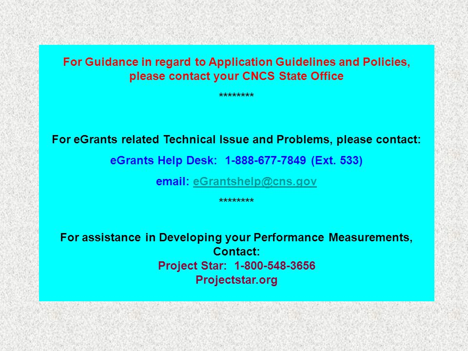 For Guidance in regard to Application Guidelines and Policies, please contact your CNCS State Office ******** For eGrants related Technical Issue and