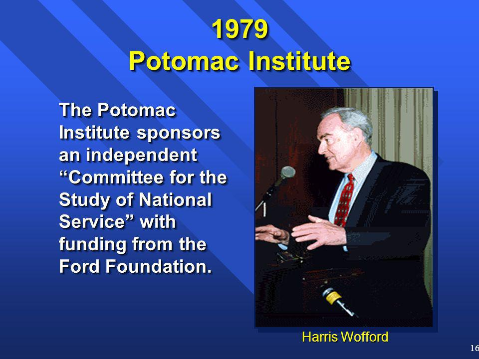 16 Harris Wofford 1979 Potomac Institute The Potomac Institute sponsors an independent Committee for the Study of National Service with funding from the Ford Foundation.