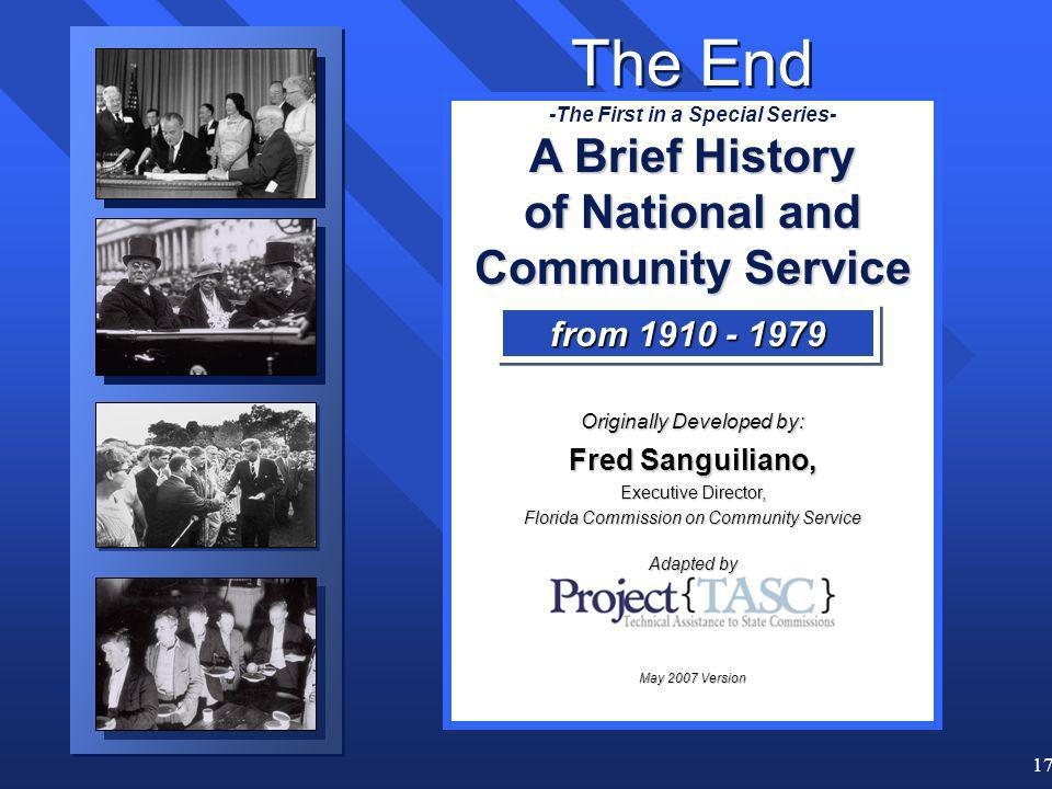 17 -The First in a Special Series- A Brief History of National and Community Service Originally Developed by: Fred Sanguiliano, Executive Director, Florida Commission on Community Service Adapted by May 2007 Version from 1910 - 1979 The End