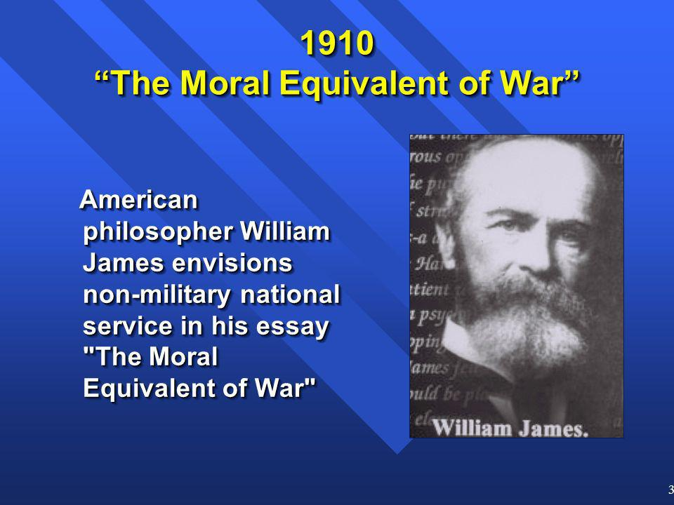 3 1910 The Moral Equivalent of War American philosopher William James envisions non-military national service in his essay The Moral Equivalent of War American philosopher William James envisions non-military national service in his essay The Moral Equivalent of War