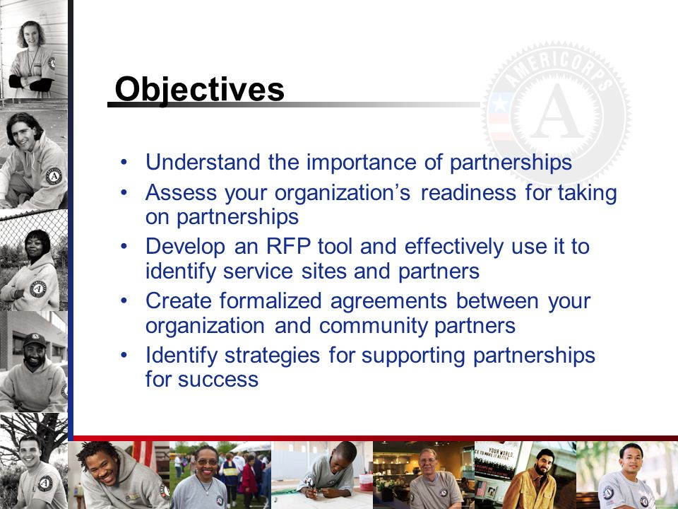 Objectives Understand the importance of partnerships Assess your organizations readiness for taking on partnerships Develop an RFP tool and effectively use it to identify service sites and partners Create formalized agreements between your organization and community partners Identify strategies for supporting partnerships for success