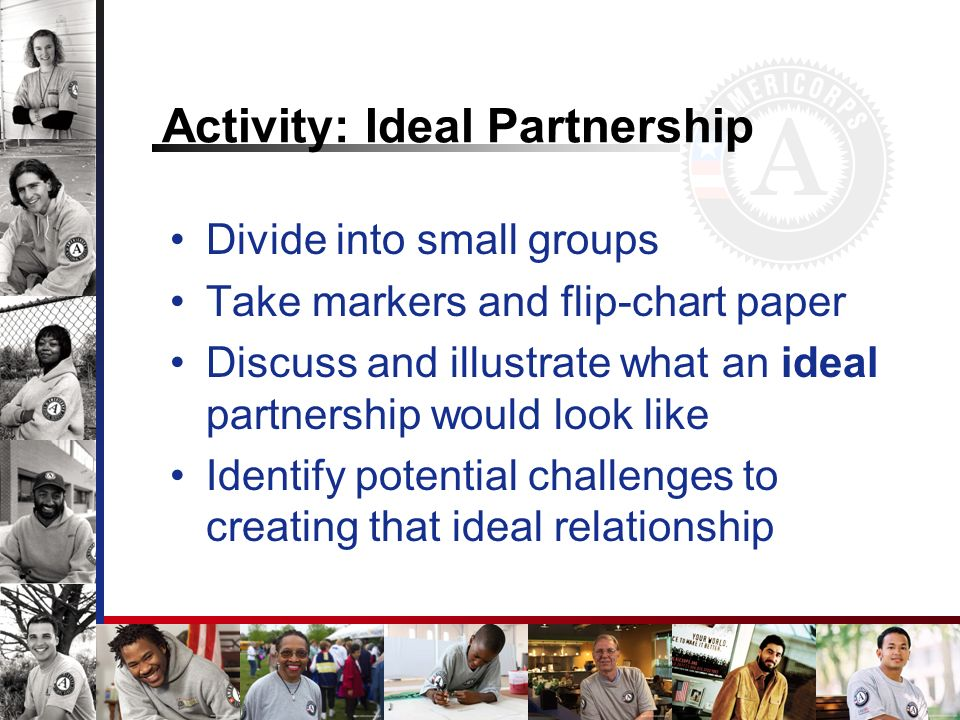 Activity: Ideal Partnership Divide into small groups Take markers and flip-chart paper Discuss and illustrate what an ideal partnership would look like Identify potential challenges to creating that ideal relationship