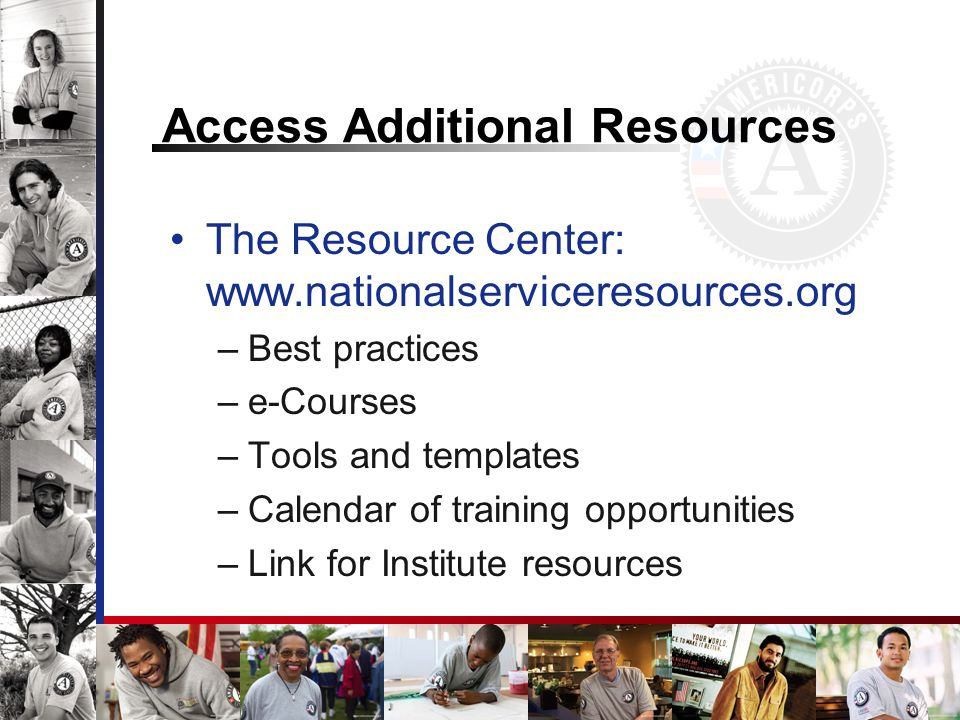 Access Additional Resources The Resource Center: www.nationalserviceresources.org –Best practices –e-Courses –Tools and templates –Calendar of training opportunities –Link for Institute resources