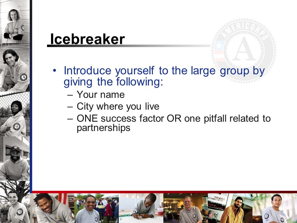 Icebreaker Introduce yourself to the large group by giving the following: –Your name –City where you live –ONE success factor OR one pitfall related to partnerships