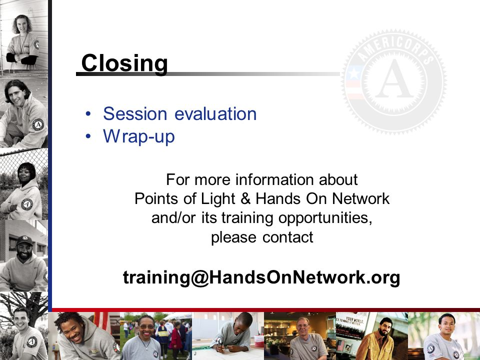 Closing Session evaluation Wrap-up For more information about Points of Light & Hands On Network and/or its training opportunities, please contact training@HandsOnNetwork.org