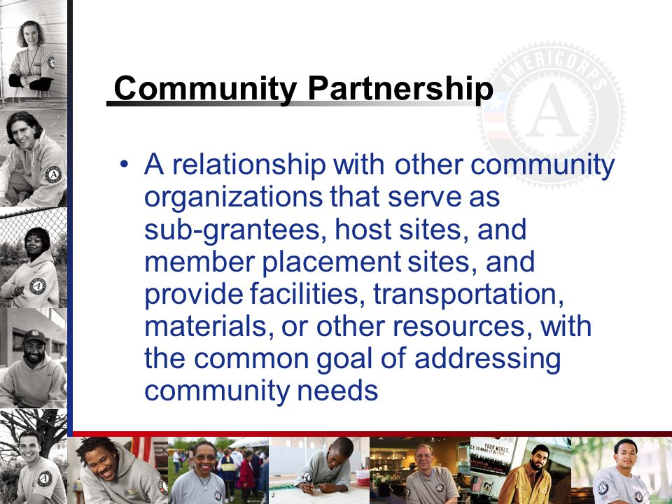 Community Partnership A relationship with other community organizations that serve as sub-grantees, host sites, and member placement sites, and provide facilities, transportation, materials, or other resources, with the common goal of addressing community needs