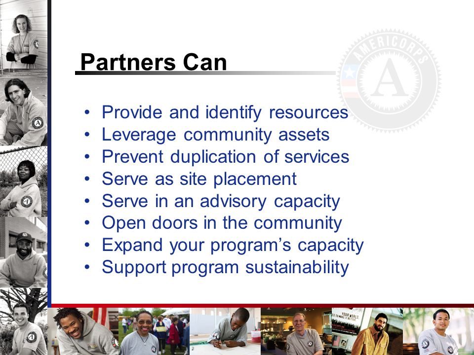 Partners Can Provide and identify resources Leverage community assets Prevent duplication of services Serve as site placement Serve in an advisory capacity Open doors in the community Expand your programs capacity Support program sustainability