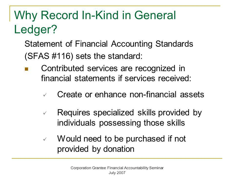Corporation Grantee Financial Accountability Seminar July 2007 Statement of Financial Accounting Standards (SFAS #116) sets the standard: Contributed