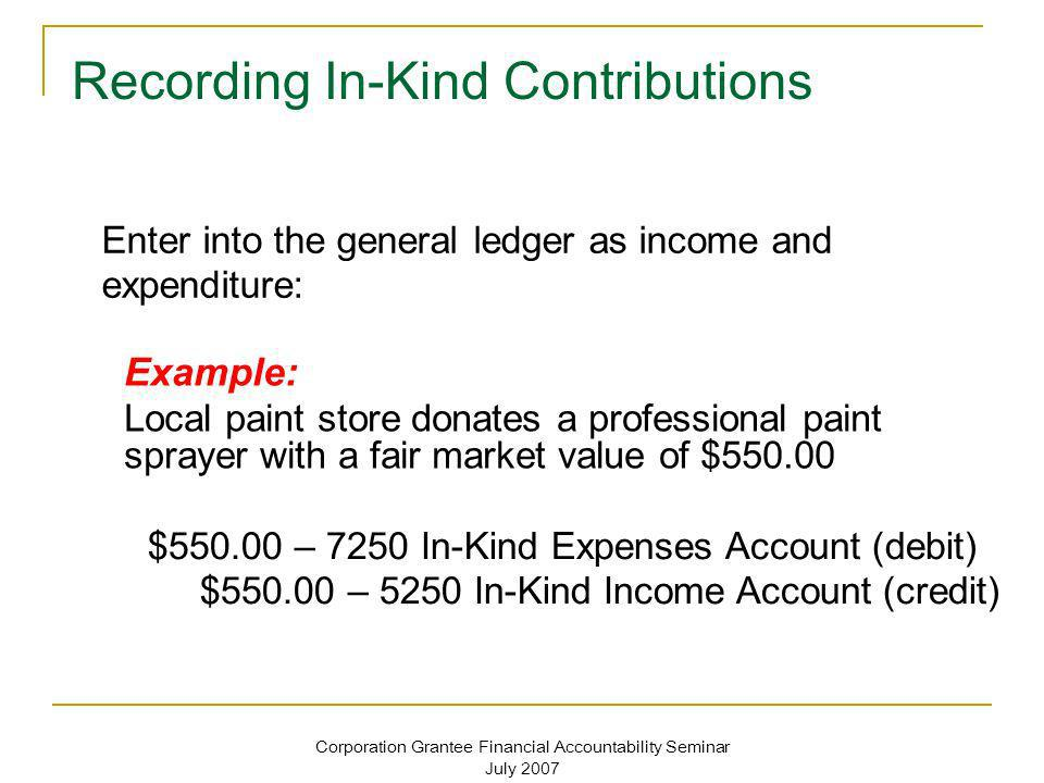 Corporation Grantee Financial Accountability Seminar July 2007 Recording In-Kind Contributions Enter into the general ledger as income and expenditure
