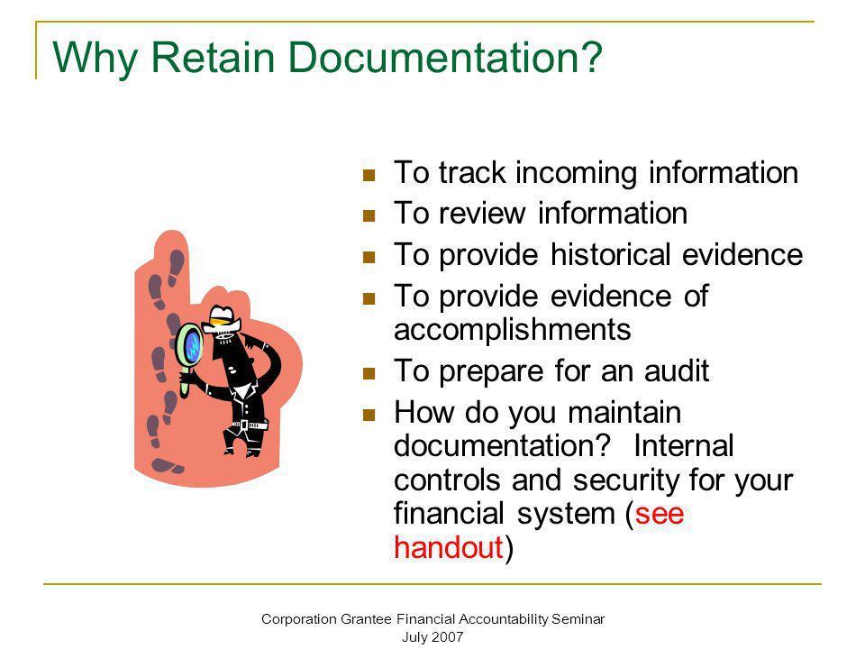 Corporation Grantee Financial Accountability Seminar July 2007 Why Retain Documentation? To track incoming information To review information To provid