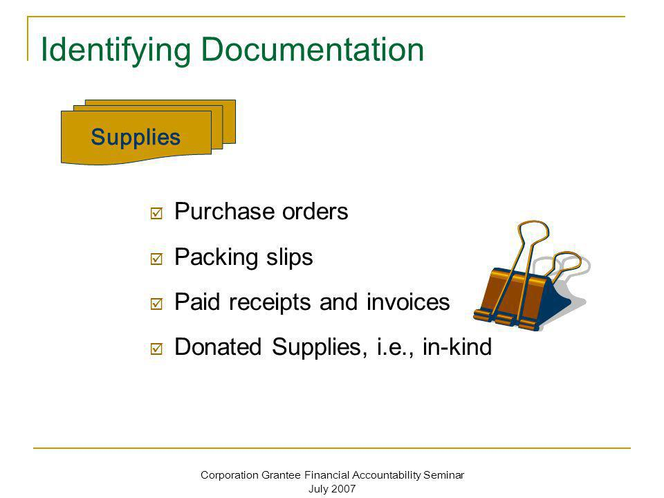 Corporation Grantee Financial Accountability Seminar July 2007 Identifying Documentation Purchase orders Packing slips Paid receipts and invoices Dona