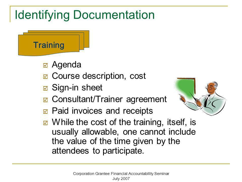 Corporation Grantee Financial Accountability Seminar July 2007 Identifying Documentation Agenda Course description, cost Sign-in sheet Consultant/Trai