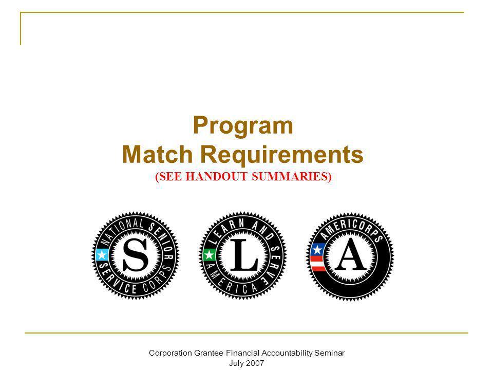 Corporation Grantee Financial Accountability Seminar July 2007 Program Match Requirements (SEE HANDOUT SUMMARIES)