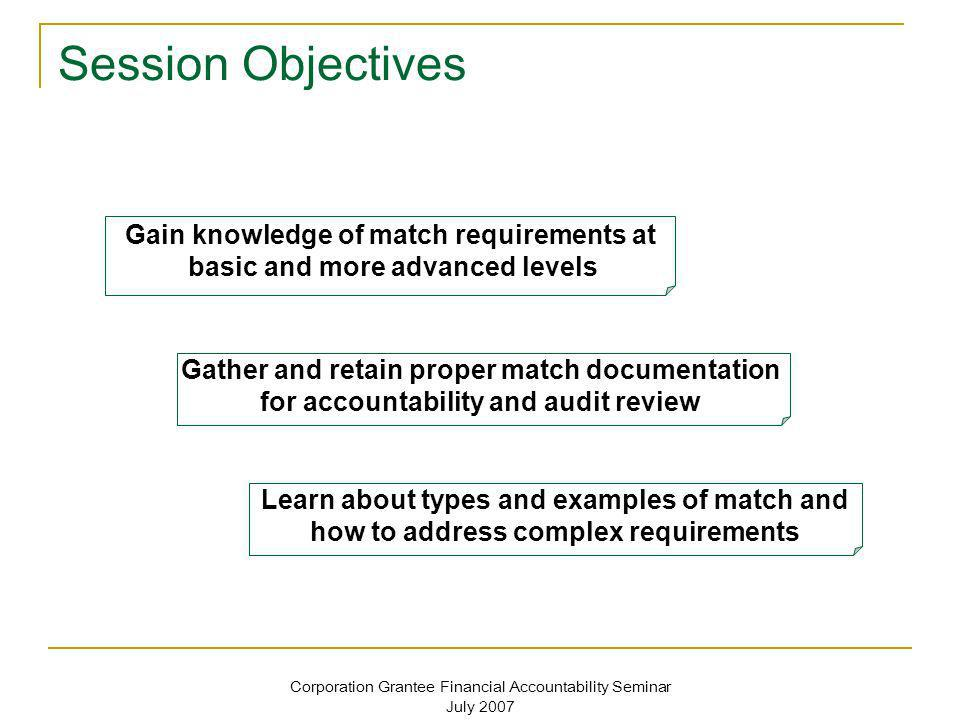 Corporation Grantee Financial Accountability Seminar July 2007 Session Objectives Gain knowledge of match requirements at basic and more advanced leve