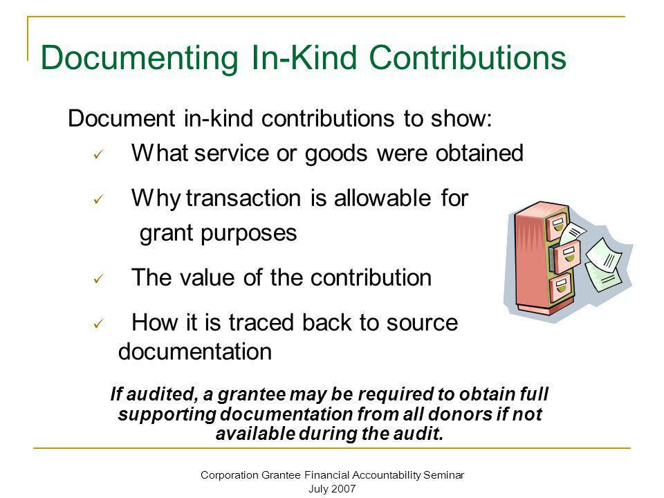 Corporation Grantee Financial Accountability Seminar July 2007 Documenting In-Kind Contributions Document in-kind contributions to show: What service