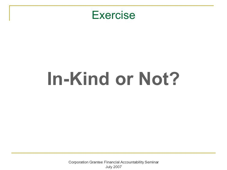 Corporation Grantee Financial Accountability Seminar July 2007 Exercise In-Kind or Not?