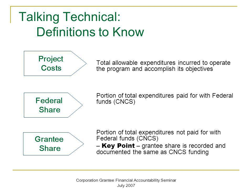 Corporation Grantee Financial Accountability Seminar July 2007 Talking Technical: Definitions to Know Total allowable expenditures incurred to operate