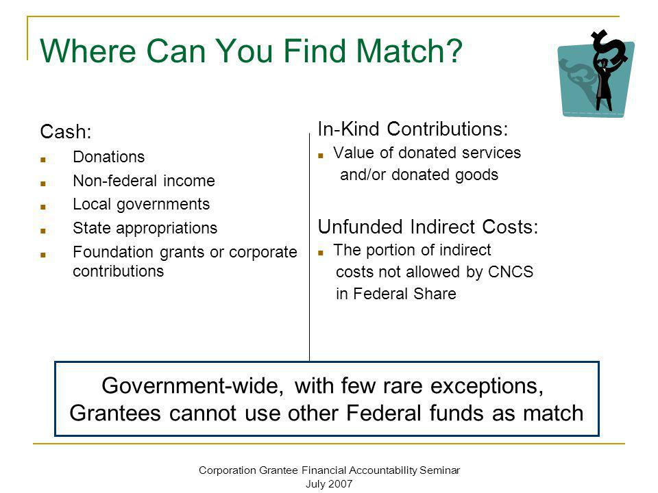 Corporation Grantee Financial Accountability Seminar July 2007 Exception: Volunteer Match Do not count as match - The value of direct community services performed by volunteers Do count as match - Services that contribute to organizational functions Count services such as accounting, training of staff or members that are elements of the grantees cost allocation plan