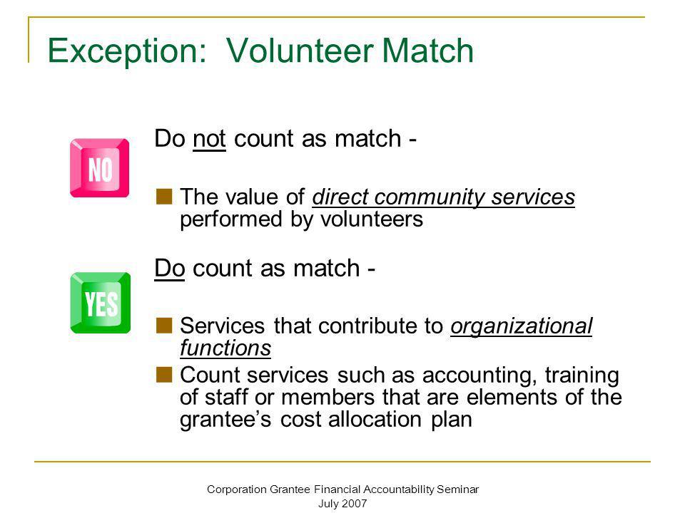 Corporation Grantee Financial Accountability Seminar July 2007 Exception: Volunteer Match Do not count as match - The value of direct community servic