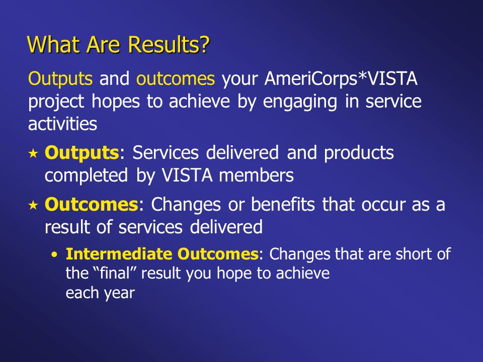 What Are Results? Outputs: Services delivered and products completed by VISTA members Outcomes: Changes or benefits that occur as a result of services