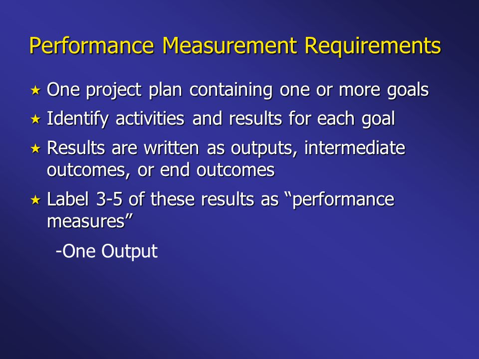Performance Measurement Requirements One project plan containing one or more goals One project plan containing one or more goals Identify activities and results for each goal Identify activities and results for each goal Results are written as outputs, intermediate outcomes, or end outcomes Results are written as outputs, intermediate outcomes, or end outcomes Label 3-5 of these results as performance measures Label 3-5 of these results as performance measures - -One Output - -One Intermediate Outcome