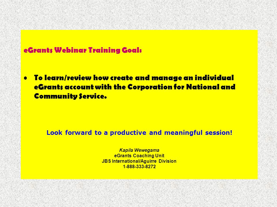 eGrants Webinar Training Goal: To learn/review how create and manage an individual eGrants account with the Corporation for National and Community Ser