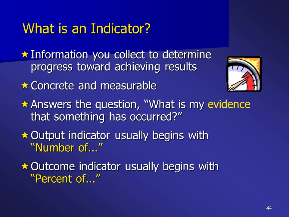 44 What is an Indicator? Information you collect to determine progress toward achieving results Information you collect to determine progress toward a