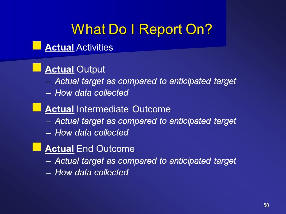 58 What Do I Report On? Actual Activities Actual Output – –Actual target as compared to anticipated target – –How data collected Actual Intermediate O