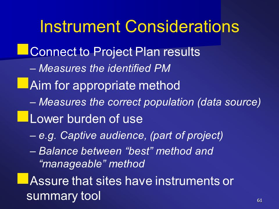 61 Instrument Considerations Connect to Project Plan results – –Measures the identified PM Aim for appropriate method – –Measures the correct populati