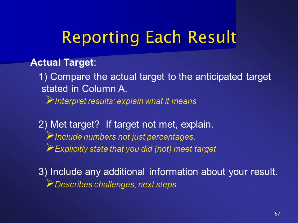 67 Reporting Each Result Actual Target: 1) Compare the actual target to the anticipated target stated in Column A. Interpret results; explain what it