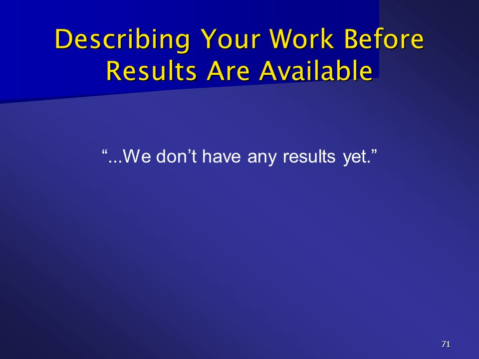 71 Describing Your Work Before Results Are Available...We dont have any results yet.