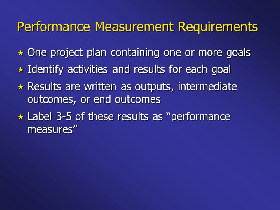 Performance Measurement Requirements One project plan containing one or more goals One project plan containing one or more goals Identify activities and results for each goal Identify activities and results for each goal Results are written as outputs, intermediate outcomes, or end outcomes Results are written as outputs, intermediate outcomes, or end outcomes Label 3-5 of these results as performance measures Label 3-5 of these results as performance measures