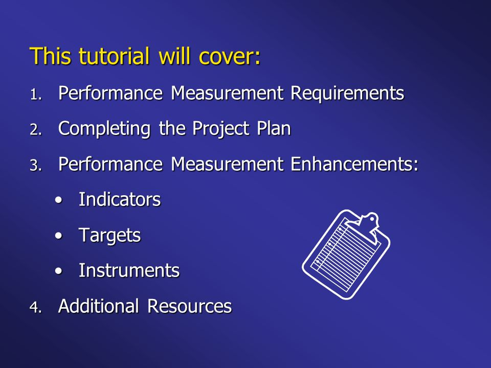 Performance Measurement Requirements One project plan containing one or more goals One project plan containing one or more goals Identify activities and results for each goal Identify activities and results for each goal Results are written as outputs, intermediate outcomes, or end outcomes Results are written as outputs, intermediate outcomes, or end outcomes Label 3-5 of these results as performance measures Label 3-5 of these results as performance measures - -One Output - -One Intermediate Outcome - -One End Outcome
