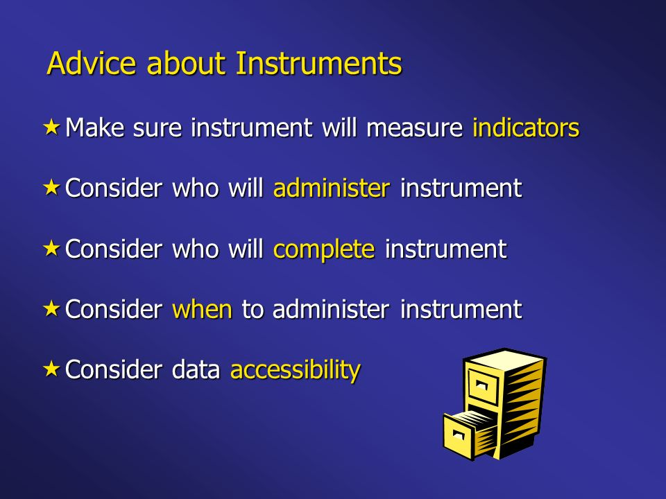 Advice about Instruments Make sure instrument will measure indicators Make sure instrument will measure indicators Consider who will administer instrument Consider who will administer instrument Consider who will complete instrument Consider who will complete instrument Consider when to administer instrument Consider when to administer instrument Consider data accessibility Consider data accessibility