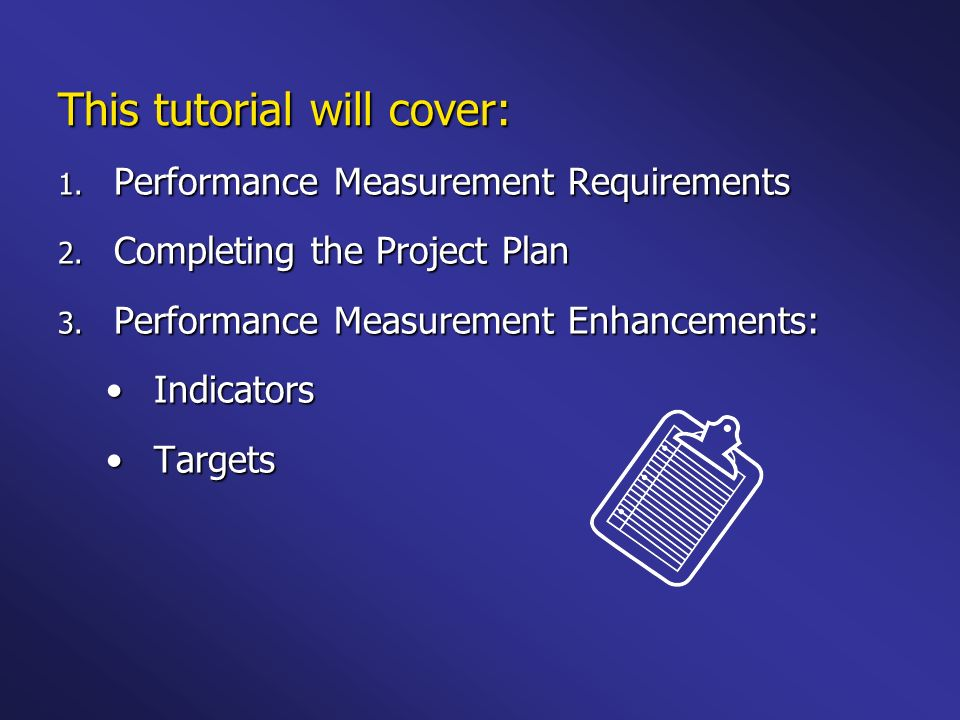 Performance Measurement Requirements One project plan containing one or more goals One project plan containing one or more goals Identify activities and results for each goal Identify activities and results for each goal Results are written as outputs, intermediate outcomes, or end outcomes Results are written as outputs, intermediate outcomes, or end outcomes Label 3-5 of these results as performance measures Label 3-5 of these results as performance measures –One Output –One Intermediate Outcome –One End Outcome Identify indicators, targets, and instruments for each performance measure Identify indicators, targets, and instruments for each performance measure