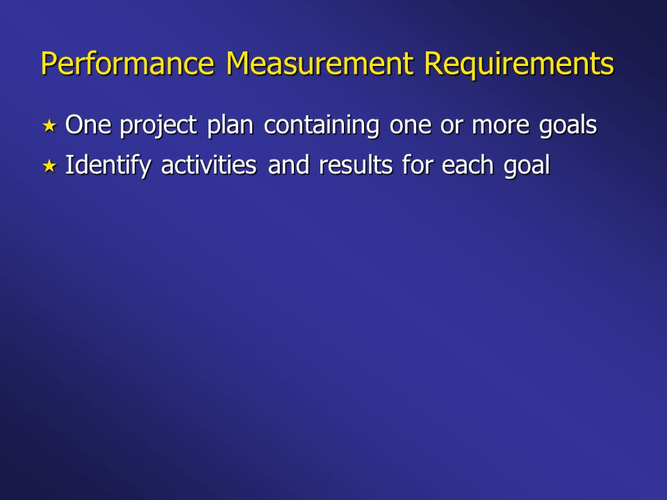 Performance Measurement Requirements One project plan containing one or more goals One project plan containing one or more goals Identify activities and results for each goal Identify activities and results for each goal Results are written as outputs, intermediate outcomes, or end outcomes Results are written as outputs, intermediate outcomes, or end outcomes
