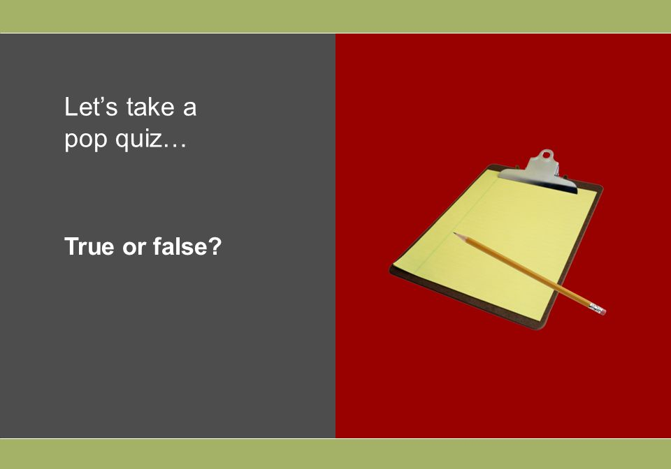 Lets take a pop quiz… True or false