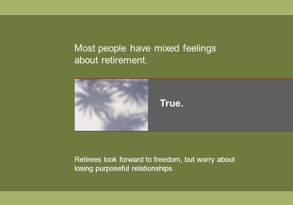 Most people have mixed feelings about retirement. True.
