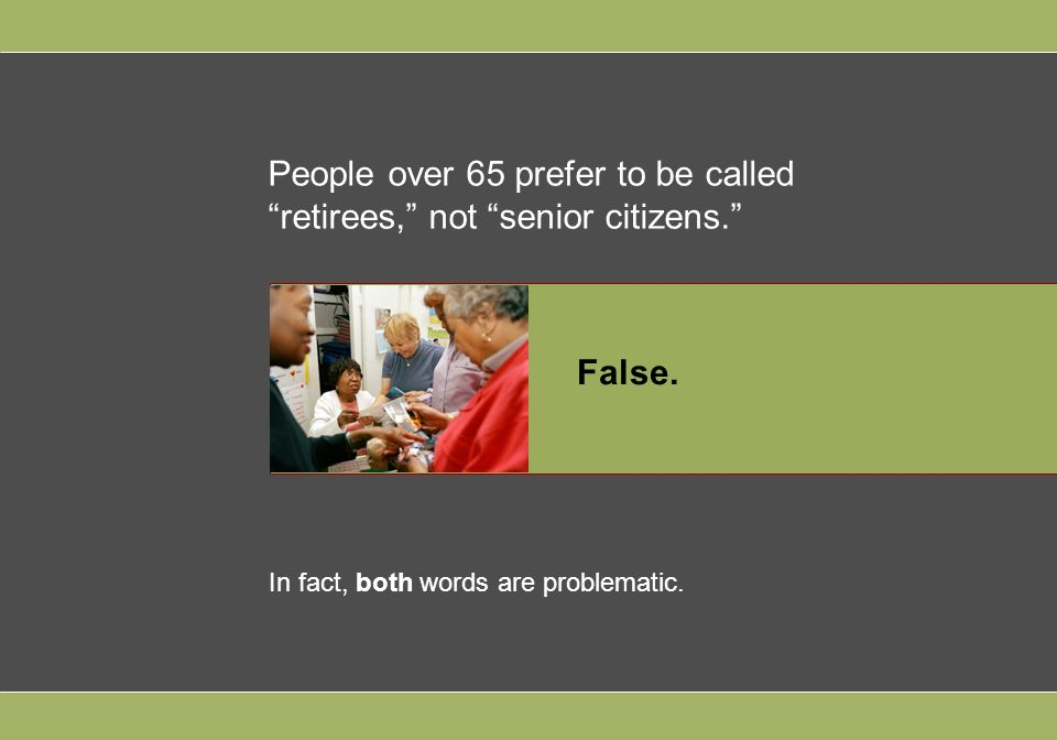 People over 65 prefer to be called retirees, not senior citizens.
