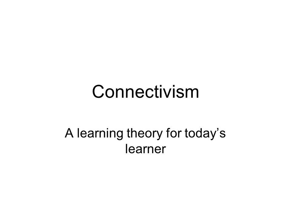Connectivism A learning theory for todays learner