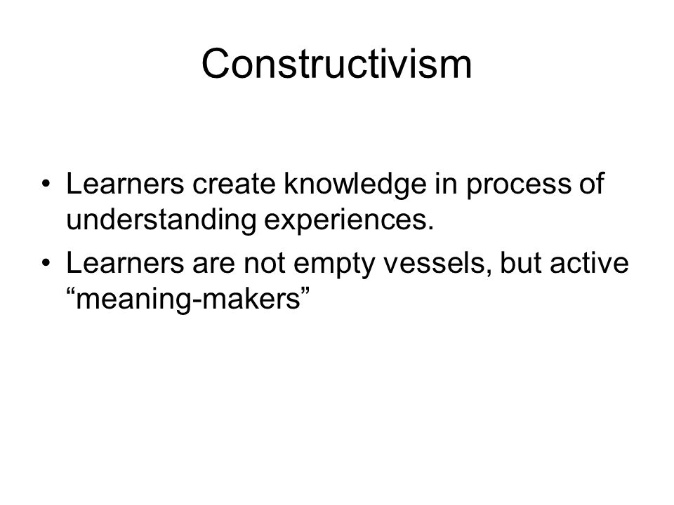 Constructivism Learners create knowledge in process of understanding experiences. Learners are not empty vessels, but active meaning-makers