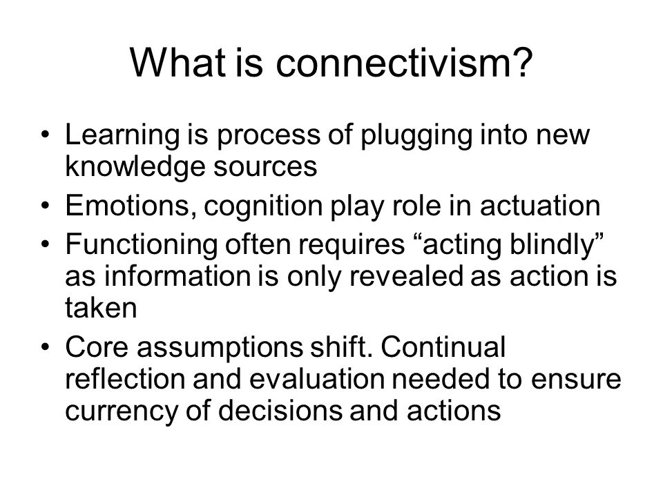 What is connectivism? Learning is process of plugging into new knowledge sources Emotions, cognition play role in actuation Functioning often requires