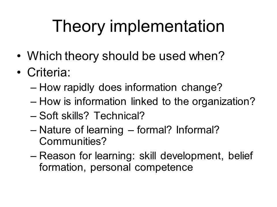 Theory implementation Which theory should be used when? Criteria: –How rapidly does information change? –How is information linked to the organization